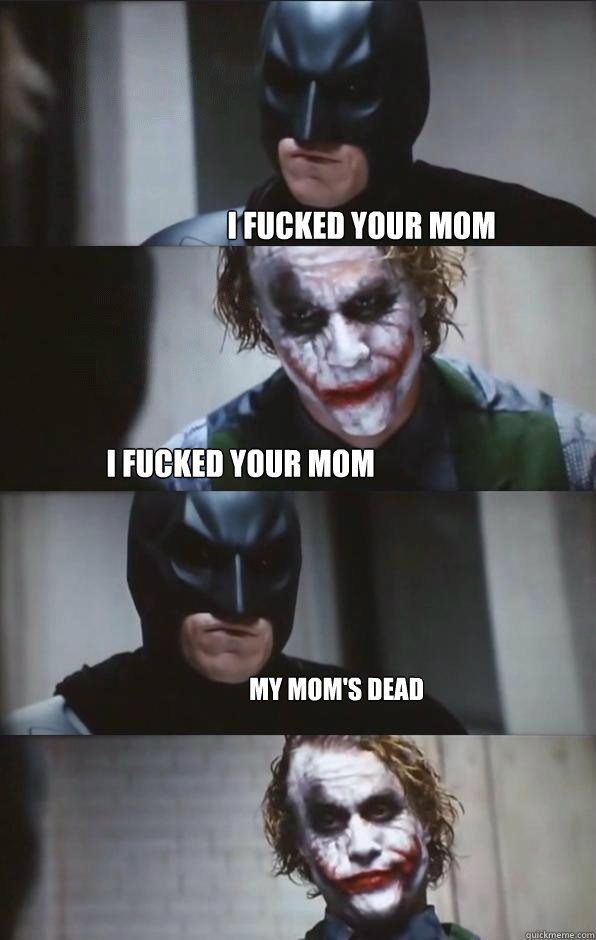 I fucked your mom